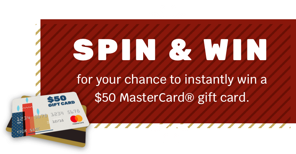 SPIN & WIN for your chance to instantly in a $50 MasterCard ® gift card.